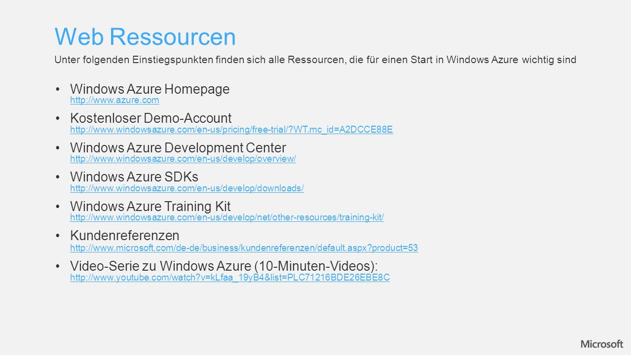 Web Ressourcen Unter folgenden Einstiegspunkten finden sich alle Ressourcen, die für einen Start in Windows Azure wichtig sind Windows Azure Homepage http://www.azure.com http://www.azure.com Kostenloser Demo-Account http://www.windowsazure.com/en-us/pricing/free-trial/ WT.mc_id=A2DCCE88E http://www.windowsazure.com/en-us/pricing/free-trial/ WT.mc_id=A2DCCE88E Windows Azure Development Center http://www.windowsazure.com/en-us/develop/overview/ http://www.windowsazure.com/en-us/develop/overview/ Windows Azure SDKs http://www.windowsazure.com/en-us/develop/downloads/ http://www.windowsazure.com/en-us/develop/downloads/ Windows Azure Training Kit http://www.windowsazure.com/en-us/develop/net/other-resources/training-kit/ http://www.windowsazure.com/en-us/develop/net/other-resources/training-kit/ Kundenreferenzen http://www.microsoft.com/de-de/business/kundenreferenzen/default.aspx product=53 http://www.microsoft.com/de-de/business/kundenreferenzen/default.aspx product=53 Video-Serie zu Windows Azure (10-Minuten-Videos): http://www.youtube.com/watch v=kLfaa_19yB4&list=PLC71216BDE26EBE8C http://www.youtube.com/watch v=kLfaa_19yB4&list=PLC71216BDE26EBE8C