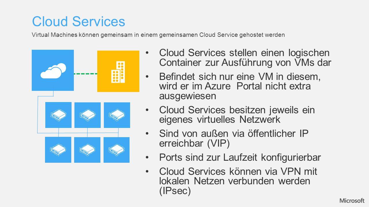 Cloud Services stellen einen logischen Container zur Ausführung von VMs dar Befindet sich nur eine VM in diesem, wird er im Azure Portal nicht extra ausgewiesen Cloud Services besitzen jeweils ein eigenes virtuelles Netzwerk Sind von außen via öffentlicher IP erreichbar (VIP) Ports sind zur Laufzeit konfigurierbar Cloud Services können via VPN mit lokalen Netzen verbunden werden (IPsec) Virtual Machines können gemeinsam in einem gemeinsamen Cloud Service gehostet werden Cloud Services