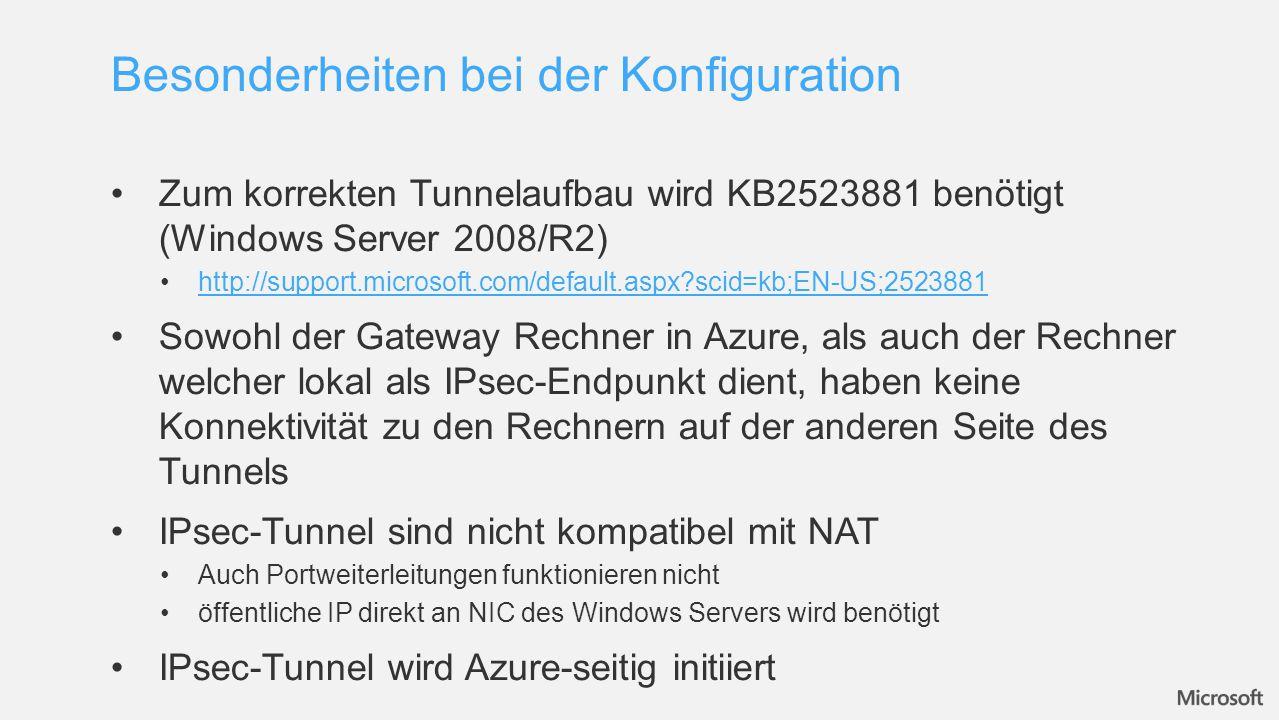 Zum korrekten Tunnelaufbau wird KB2523881 benötigt (Windows Server 2008/R2) http://support.microsoft.com/default.aspx scid=kb;EN-US;2523881 Sowohl der Gateway Rechner in Azure, als auch der Rechner welcher lokal als IPsec-Endpunkt dient, haben keine Konnektivität zu den Rechnern auf der anderen Seite des Tunnels IPsec-Tunnel sind nicht kompatibel mit NAT Auch Portweiterleitungen funktionieren nicht öffentliche IP direkt an NIC des Windows Servers wird benötigt IPsec-Tunnel wird Azure-seitig initiiert Besonderheiten bei der Konfiguration