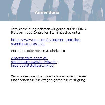 Anmeldung Ihre Anmeldung nehmen wir gerne auf der XING Plattform des Controller-Stammtisches unter https://www.xing.com/events/44-controller- stammtisch-1084373 entgegen oder per Email direkt an: c.mezger@ifc-ebert.dec.mezger@ifc-ebert.de, sigrid.assmus@bvbc-lvbw.desigrid.assmus@bvbc-lvbw.de, hilde.cost@stuttgart.ihk.de.