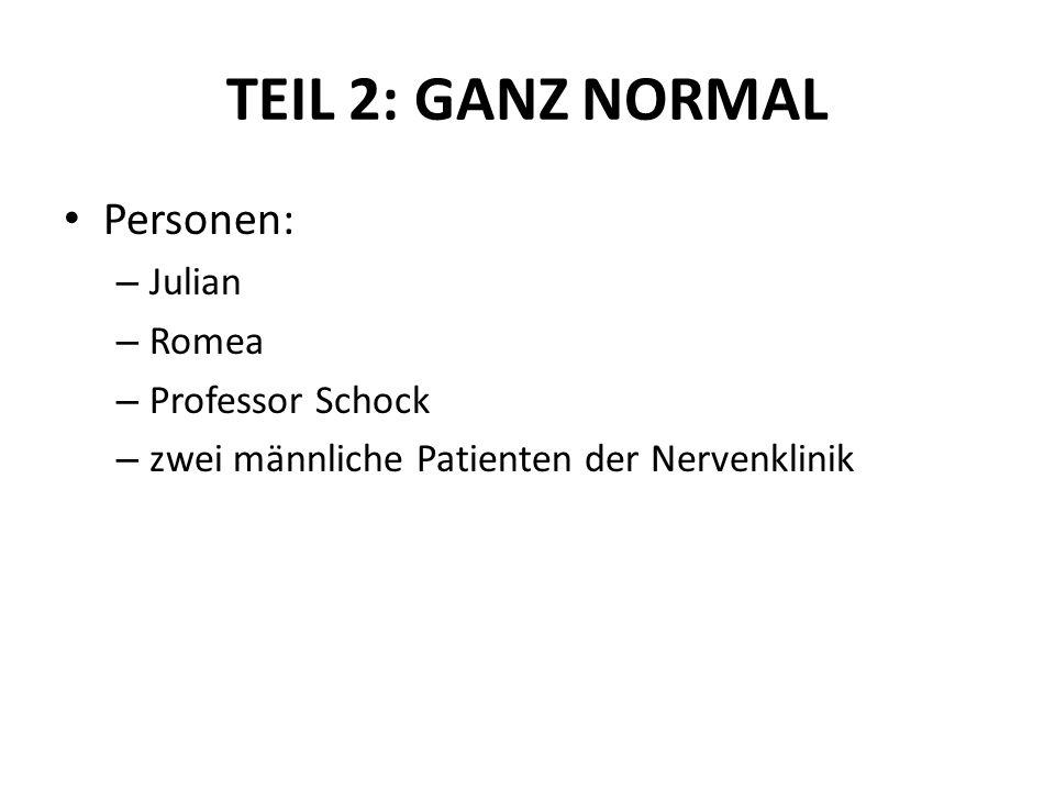 TEIL 2: GANZ NORMAL Personen: – Julian – Romea – Professor Schock – zwei männliche Patienten der Nervenklinik