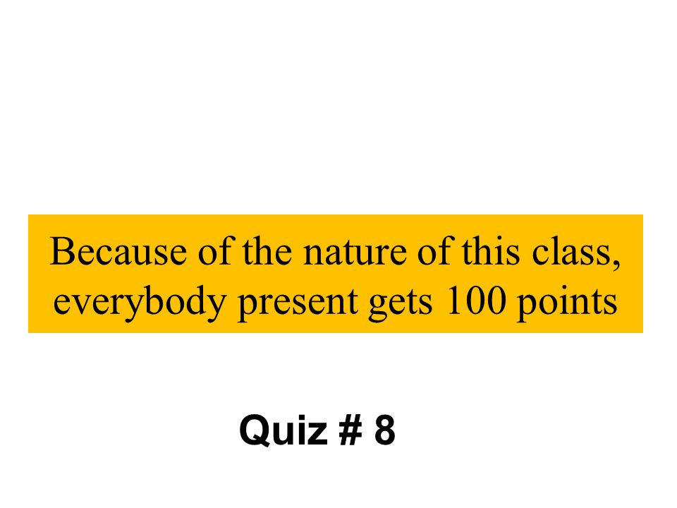 Because of the nature of this class, everybody present gets 100 points Quiz # 8