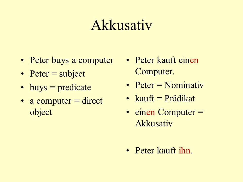 Akkusativ Peter buys a computer Peter = subject buys = predicate a computer = direct object Peter kauft einen Computer. Peter = Nominativ kauft = Präd