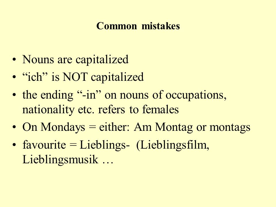 "Common mistakes Nouns are capitalized ""ich"" is NOT capitalized the ending ""-in"" on nouns of occupations, nationality etc. refers to females On Mondays"