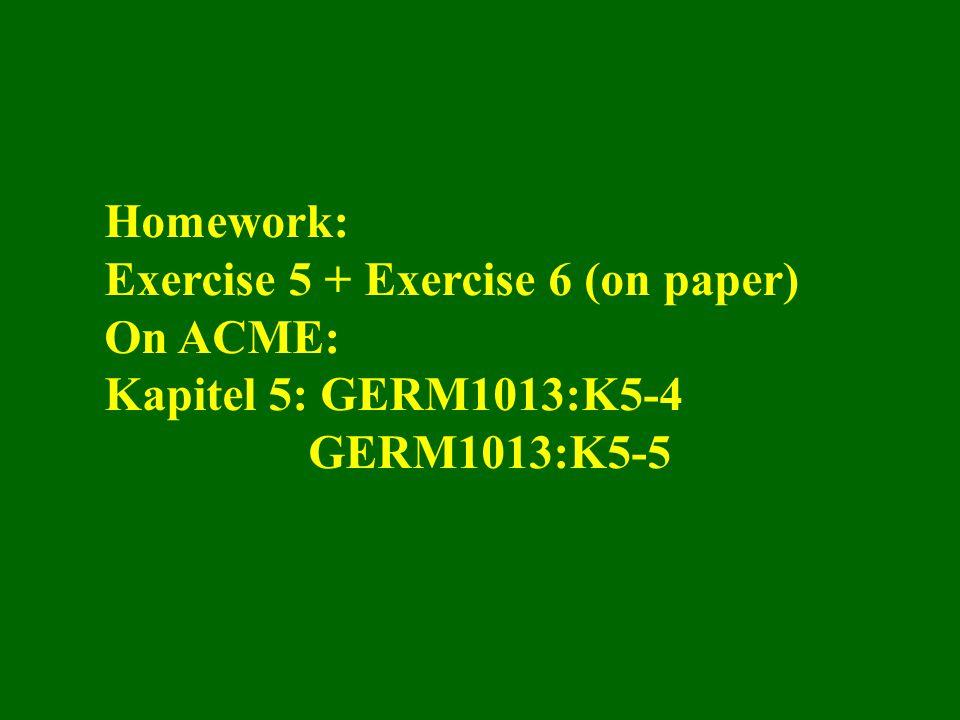 Homework: Exercise 5 + Exercise 6 (on paper) On ACME: Kapitel 5: GERM1013:K5-4 GERM1013:K5-5