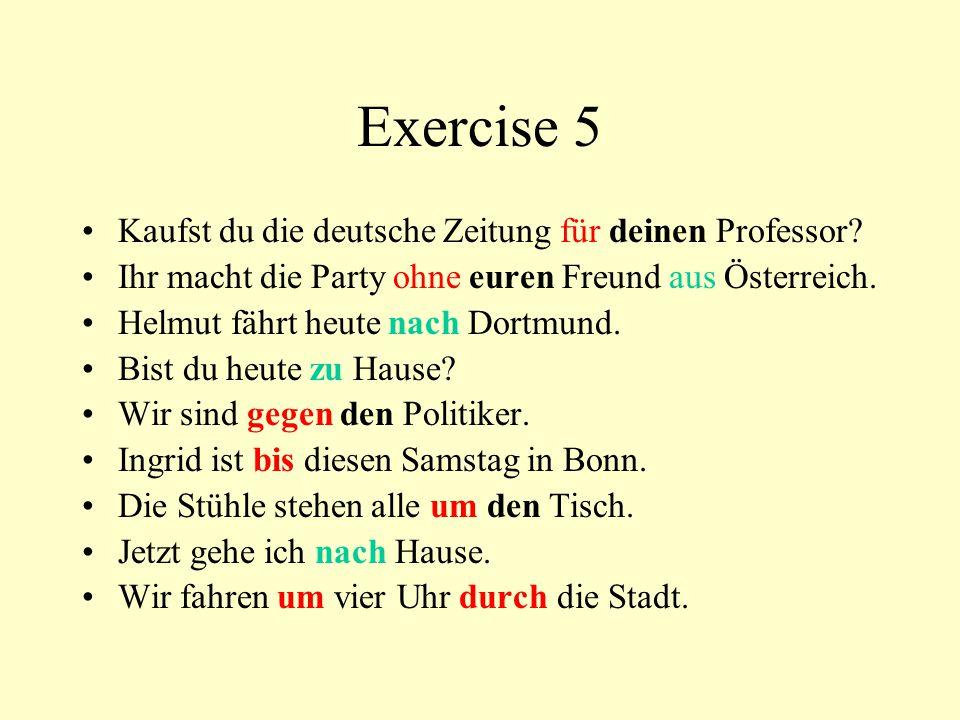 Exercise 5 Kaufst du die deutsche Zeitung für deinen Professor? Ihr macht die Party ohne euren Freund aus Österreich. Helmut fährt heute nach Dortmund