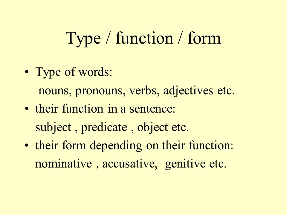 Type / function / form Type of words: nouns, pronouns, verbs, adjectives etc. their function in a sentence: subject, predicate, object etc. their form