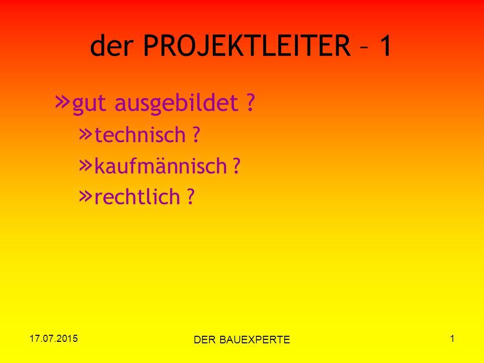 17.07.2015 DER BAUEXPERTE 1 der PROJEKTLEITER – 1 » gut ausgebildet ? » technisch ? » kaufmännisch ? » rechtlich ?