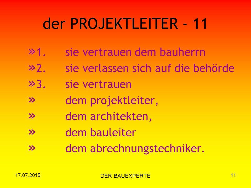 17.07.2015 DER BAUEXPERTE 11 der PROJEKTLEITER - 11 » 1.sie vertrauen dem bauherrn » 2.sie verlassen sich auf die behörde » 3.sie vertrauen » dem proj
