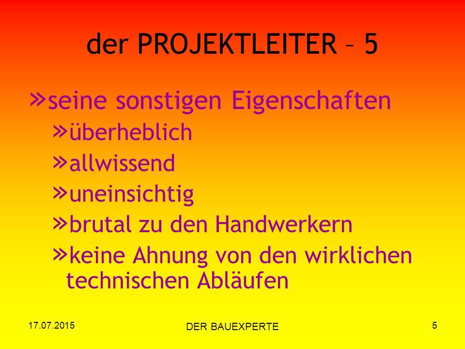 17.07.2015 DER BAUEXPERTE 5 der PROJEKTLEITER – 5 » seine sonstigen Eigenschaften » überheblich » allwissend » uneinsichtig » brutal zu den Handwerker