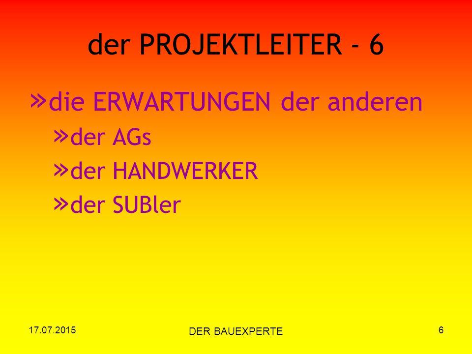 17.07.2015 DER BAUEXPERTE 6 der PROJEKTLEITER - 6 » die ERWARTUNGEN der anderen » der AGs » der HANDWERKER » der SUBler