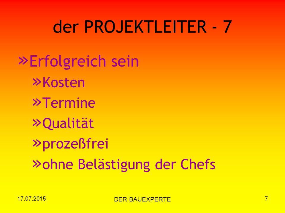 17.07.2015 DER BAUEXPERTE 7 der PROJEKTLEITER - 7 » Erfolgreich sein » Kosten » Termine » Qualität » prozeßfrei » ohne Belästigung der Chefs