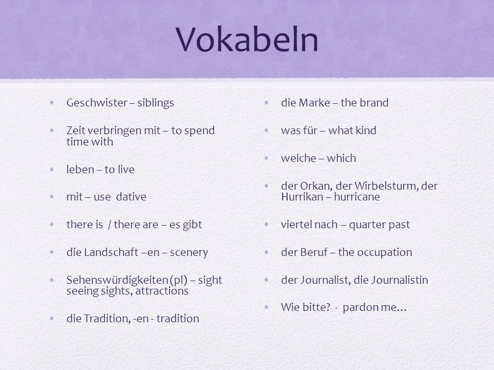 Vokabeln Geschwister – siblings Zeit verbringen mit – to spend time with leben – to live mit – use dative there is / there are – es gibt die Landschaf