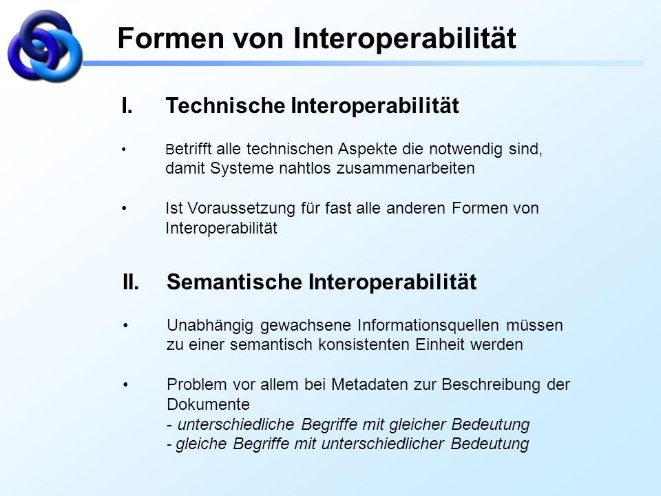 Formen von Interoperabilität I.Technische Interoperabilität B etrifft alle technischen Aspekte die notwendig sind, damit Systeme nahtlos zusammenarbei