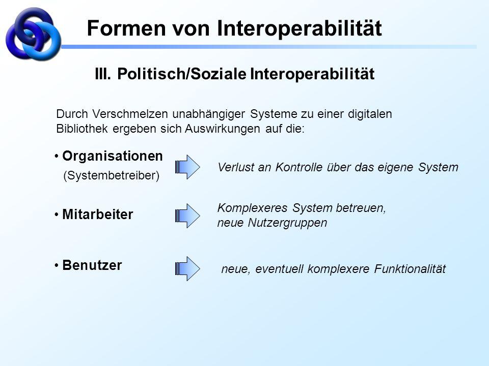Formen von Interoperabilität III. Politisch/Soziale Interoperabilität Durch Verschmelzen unabhängiger Systeme zu einer digitalen Bibliothek ergeben si