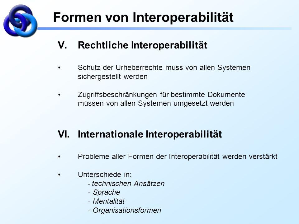 Formen von Interoperabilität V.Rechtliche Interoperabilität Schutz der Urheberrechte muss von allen Systemen sichergestellt werden Zugriffsbeschränkun
