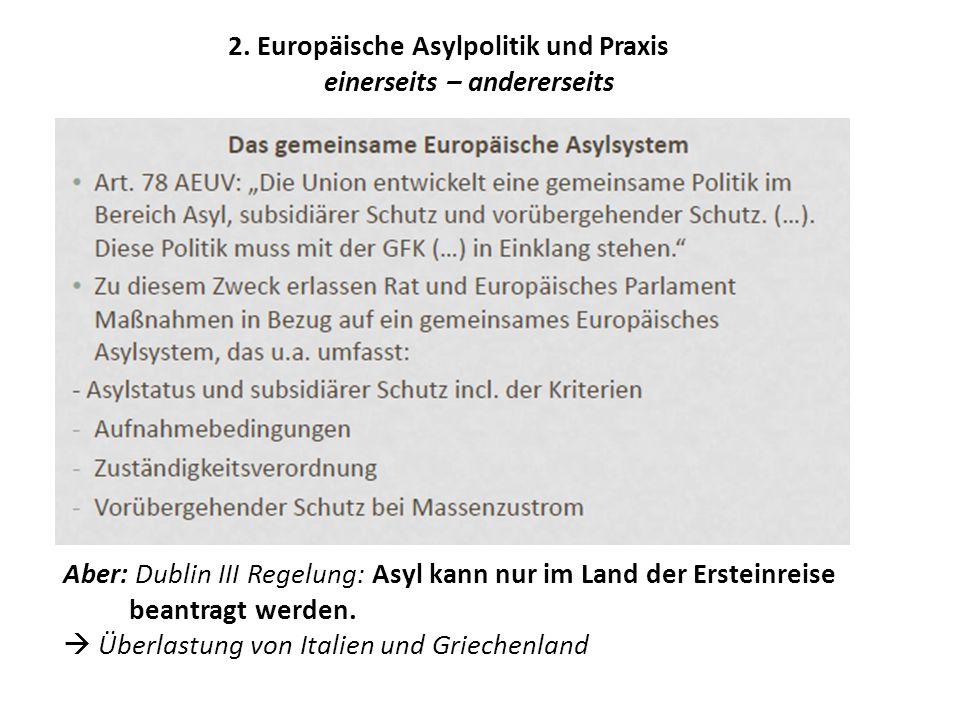 2. Europäische Asylpolitik und Praxis einerseits – andererseits Aber: Dublin III Regelung: Asyl kann nur im Land der Ersteinreise beantragt werden. 