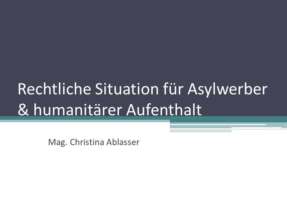 Rechtliche Situation für Asylwerber & humanitärer Aufenthalt Mag. Christina Ablasser
