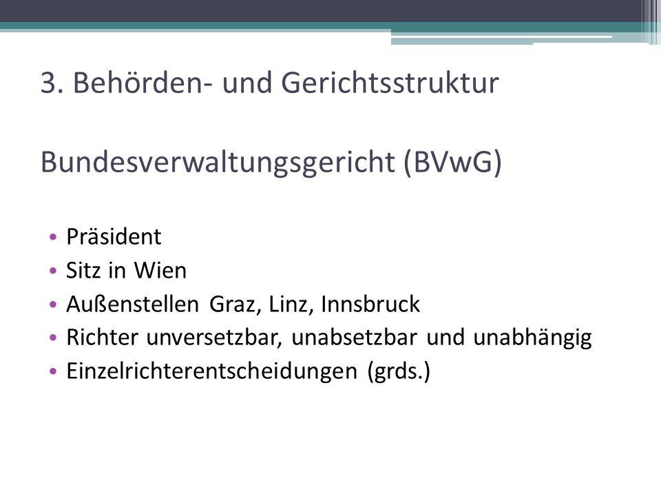3. Behörden- und Gerichtsstruktur Bundesverwaltungsgericht (BVwG) Präsident Sitz in Wien Außenstellen Graz, Linz, Innsbruck Richter unversetzbar, unab