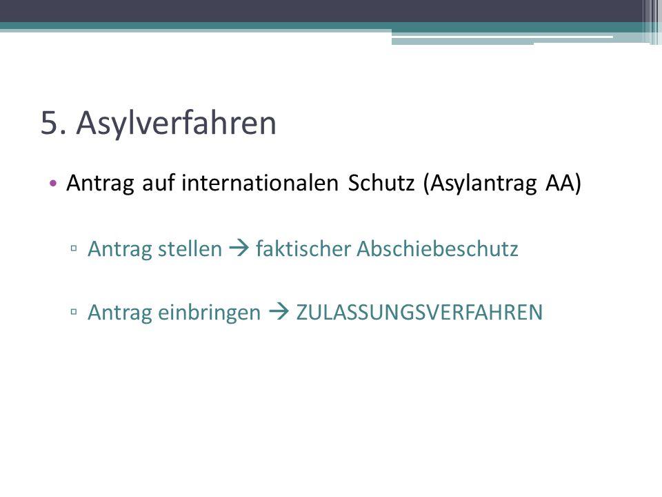 5. Asylverfahren Antrag auf internationalen Schutz (Asylantrag AA) ▫ Antrag stellen  faktischer Abschiebeschutz ▫ Antrag einbringen  ZULASSUNGSVERFA