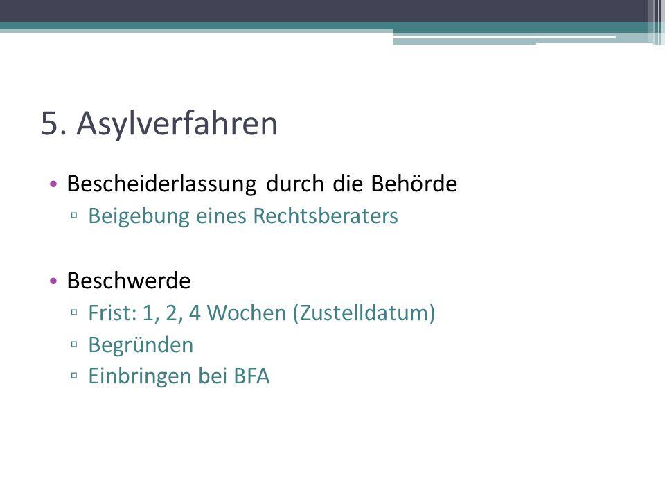 5. Asylverfahren Bescheiderlassung durch die Behörde ▫ Beigebung eines Rechtsberaters Beschwerde ▫ Frist: 1, 2, 4 Wochen (Zustelldatum) ▫ Begründen ▫