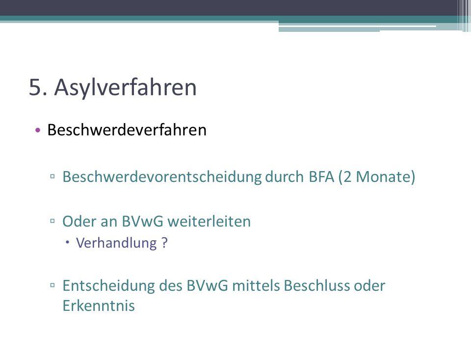 5. Asylverfahren Beschwerdeverfahren ▫ Beschwerdevorentscheidung durch BFA (2 Monate) ▫ Oder an BVwG weiterleiten  Verhandlung ? ▫ Entscheidung des B