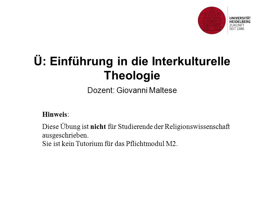Ü: Einführung in die Interkulturelle Theologie Dozent: Giovanni Maltese Hinweis: Diese Übung ist nicht für Studierende der Religionswissenschaft ausgeschrieben.