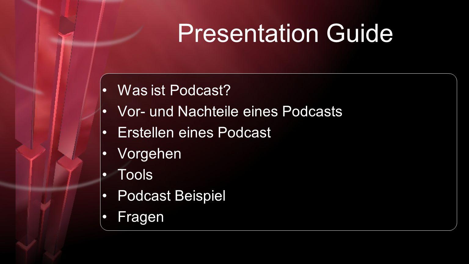 Presentation Guide Was ist Podcast? Vor- und Nachteile eines Podcasts Erstellen eines Podcast Vorgehen Tools Podcast Beispiel Fragen