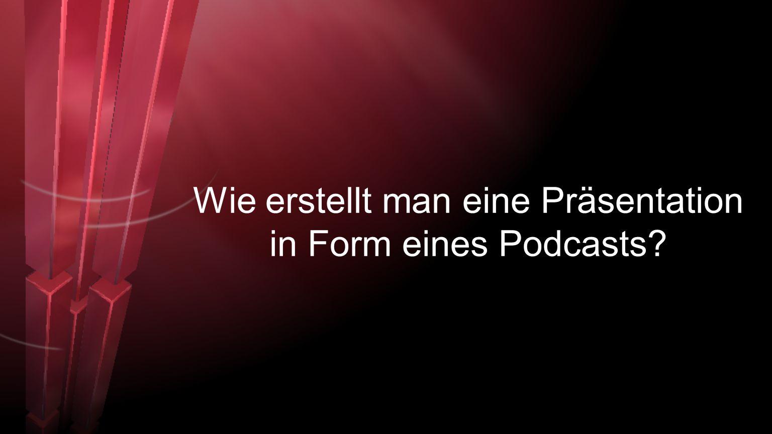 Wie erstellt man eine Präsentation in Form eines Podcasts?