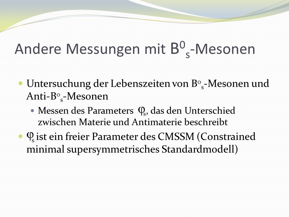 Andere Messungen mit B 0 s -Mesonen Untersuchung der Lebenszeiten von B 0 s -Mesonen und Anti-B 0 s -Mesonen Messen des Parameters s, das den Unterschied zwischen Materie und Antimaterie beschreibt s ist ein freier Parameter des CMSSM (Constrained minimal supersymmetrisches Standardmodell)
