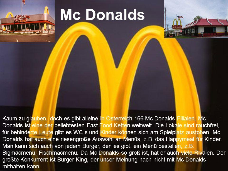 Mc Donalds Kaum zu glauben, doch es gibt alleine in Österreich 166 Mc Donalds Filialen. Mc Donalds ist eine der beliebtesten Fast Food Ketten weltweit