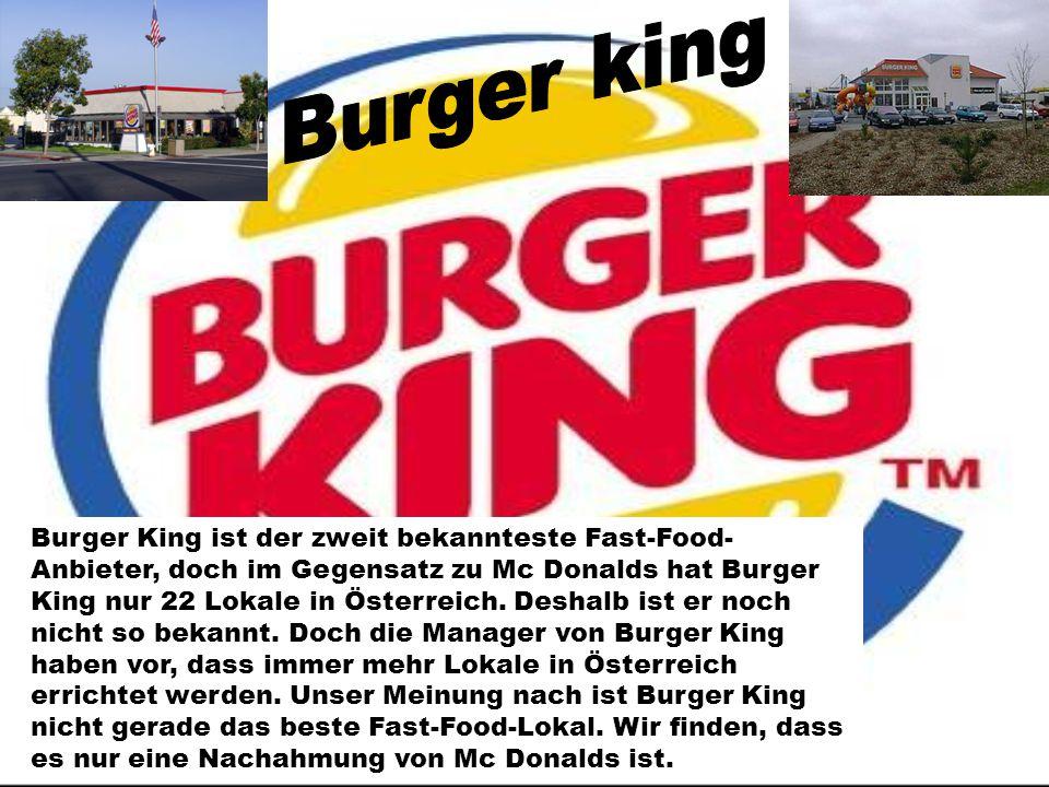 Burger King ist der zweit bekannteste Fast-Food- Anbieter, doch im Gegensatz zu Mc Donalds hat Burger King nur 22 Lokale in Österreich. Deshalb ist er