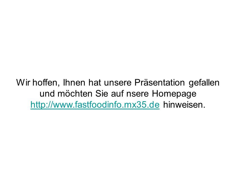Wir hoffen, Ihnen hat unsere Präsentation gefallen und möchten Sie auf nsere Homepage http://www.fastfoodinfo.mx35.de hinweisen. http://www.fastfoodin