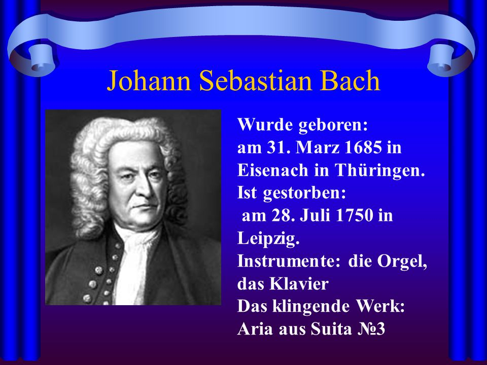 Johann Sebastian Bach Wurde geboren: am 31. Marz 1685 in Eisenach in Thüringen. Ist gestorben: am 28. Juli 1750 in Leipzig. Instrumente: die Orgel, da