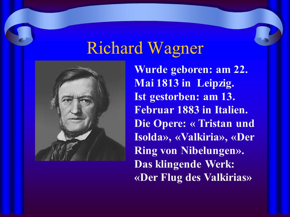 Richard Wagner Wurde geboren: am 22. Mai 1813 in Leipzig. Ist gestorben: am 13. Februar 1883 in Italien. Die Opere: « Tristan und Isolda», «Valkiria»,