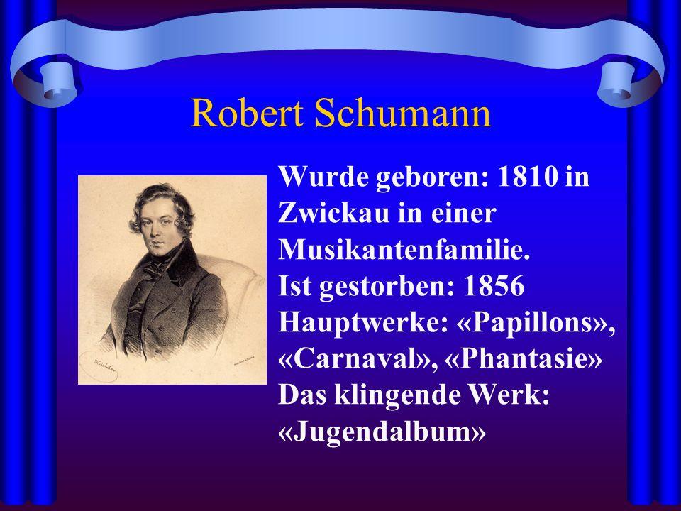 Robert Schumann Wurde geboren: 1810 in Zwickau in einer Musikantenfamilie. Ist gestorben: 1856 Hauptwerke: «Papillons», «Carnaval», «Phantasie» Das kl
