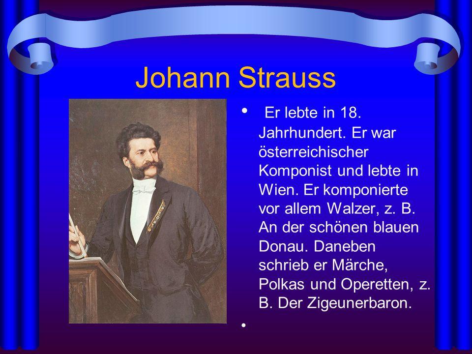 Johann Strauss Er lebte in 18. Jahrhundert. Er war österreichischer Komponist und lebte in Wien. Er komponierte vor allem Walzer, z. B. An der schönen