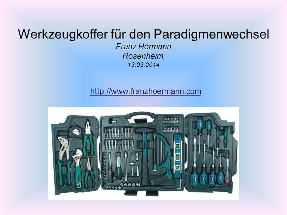 Werkzeugkoffer für den Paradigmenwechsel Franz Hörmann Rosenheim, 13.03.2014 http://www.franzhoermann.com