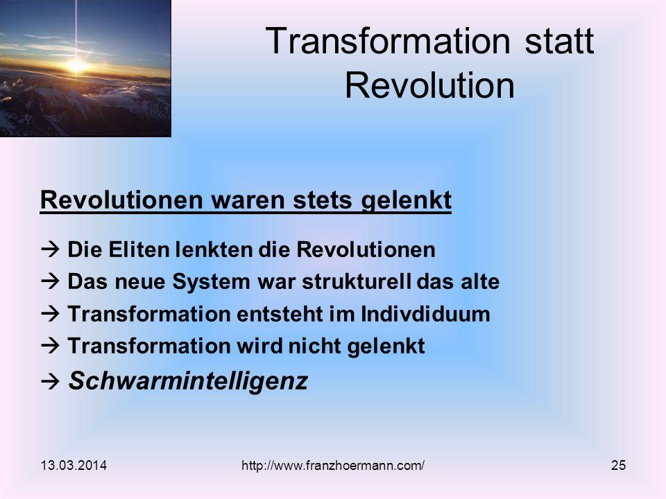 Revolutionen waren stets gelenkt  Die Eliten lenkten die Revolutionen  Das neue System war strukturell das alte  Transformation entsteht im Indivdiduum  Transformation wird nicht gelenkt  Schwarmintelligenz 13.03.2014 Transformation statt Revolution http://www.franzhoermann.com/25
