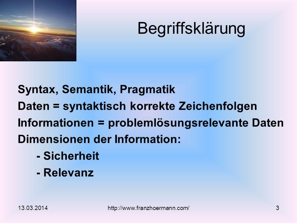 Syntax, Semantik, Pragmatik Daten = syntaktisch korrekte Zeichenfolgen Informationen = problemlösungsrelevante Daten Dimensionen der Information: - Sicherheit - Relevanz Begriffsklärung 13.03.2014http://www.franzhoermann.com/3