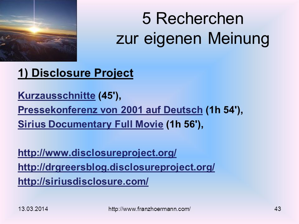 1) Disclosure Project KurzausschnitteKurzausschnitte (45 ), Pressekonferenz von 2001 auf DeutschPressekonferenz von 2001 auf Deutsch (1h 54 ), Sirius Documentary Full MovieSirius Documentary Full Movie (1h 56 ), http://  5 Recherchen zur eigenen Meinung