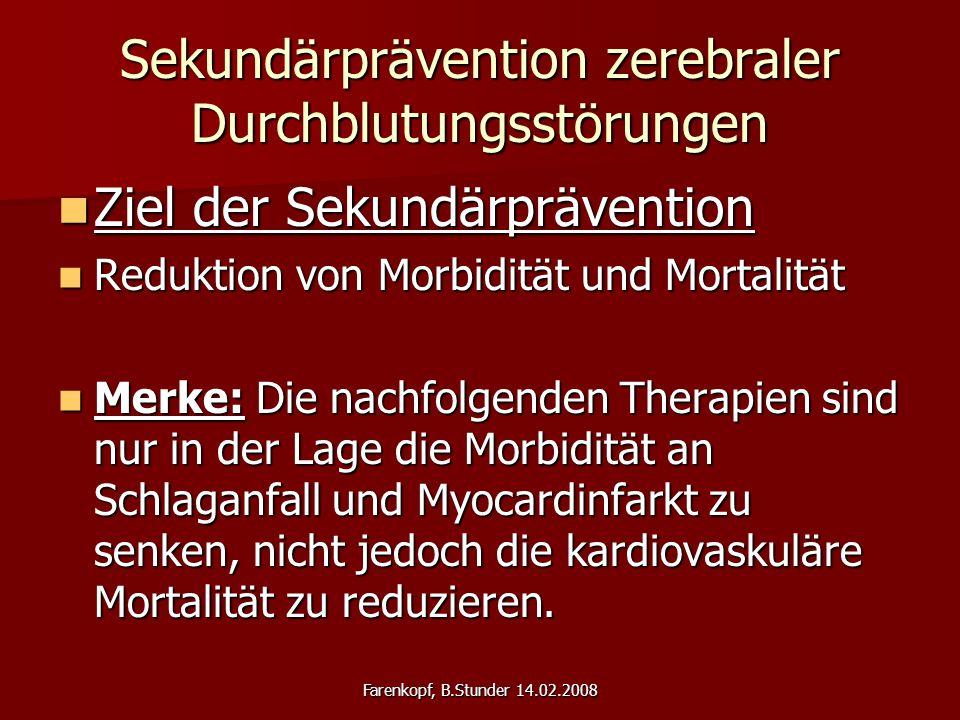 Farenkopf, B.Stunder 14.02.2008 Sekundärprävention zerebraler Durchblutungsstörungen Ziel der Sekundärprävention Ziel der Sekundärprävention Reduktion von Morbidität und Mortalität Reduktion von Morbidität und Mortalität Merke: Die nachfolgenden Therapien sind nur in der Lage die Morbidität an Schlaganfall und Myocardinfarkt zu senken, nicht jedoch die kardiovaskuläre Mortalität zu reduzieren.