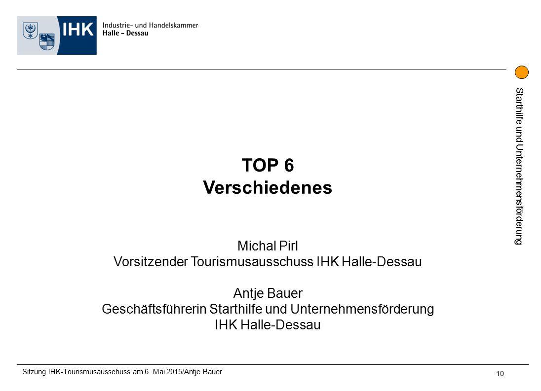 Starthilfe und Unternehmensförderung TOP 6 Verschiedenes Michal Pirl Vorsitzender Tourismusausschuss IHK Halle-Dessau Antje Bauer Geschäftsführerin Starthilfe und Unternehmensförderung IHK Halle-Dessau Sitzung IHK-Tourismusausschuss am 6.
