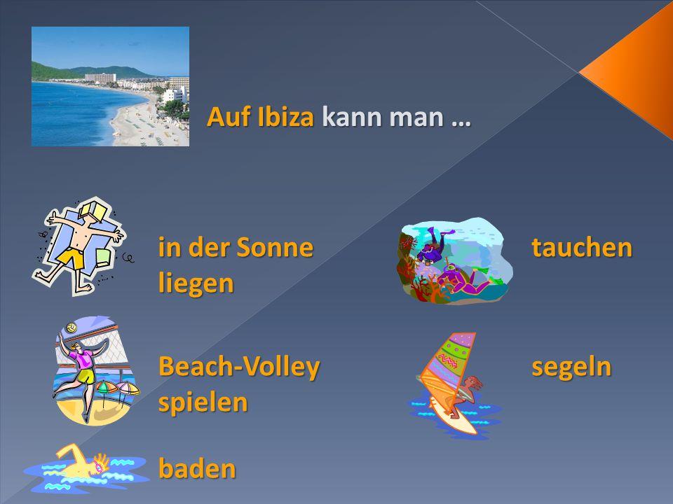 Auf Ibiza kann man … baden Beach-Volley spielen in der Sonne liegen tauchen segeln