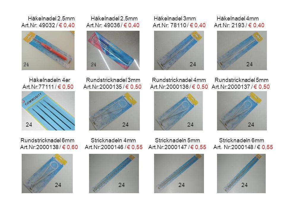 Häkelnadel 2,5mm Häkelnadel 2,5mm Häkelnadel 3mm Häkelnadel 4mm Art.Nr: 49032 / € 0,40 Art.Nr: 49036 / € 0,40 Art.Nr: 78110 / € 0,40 Art.Nr: 2193 / € 0,40 Häkelnadeln 4er Rundstricknadel 3mm Rundstricknadel 4mm Rundstricknadel 5mm Art.Nr:77111 / € 0,50 Art.Nr:2000135 / € 0,50 Art.Nr:2000136 / € 0,50 Art.Nr:2000137 / € 0,50 Rundstricknadel 6mm Stricknadeln 4mm Stricknadeln 5mm Stricknadeln 6mm Art.Nr:2000138 / € 0,60 Art.Nr:2000146 / € 0,55 Art.Nr:2000147 / € 0,55 Art.