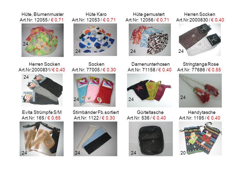 Hüte, Blumenmuster Hüte Karo Hüte gemustert Herren Socken Art.Nr: 12055 / € 0,71 Art.Nr: 12053 / € 0,71 Art.Nr: 12056 / € 0,71 Art.Nr:2000830 / € 0,40 Herren Socken Socken Damenunterhosen Stringtanga Rose Art.Nr:2000831/ € 0,40 Art.Nr: 77005 / € 0,30 Art.Nr: 71158 / € 0,40 Art.Nr: 77686 / € 0,55 Evita Strümpfe S/M Stirnbänder Fb.sortiert Gürteltasche Handytasche Art.Nr: 165 / € 0,65 Art.Nr: 1122 / € 0,30 Art.Nr: 536 / € 0,40 Art.Nr: 1195 / € 0,40 24 20