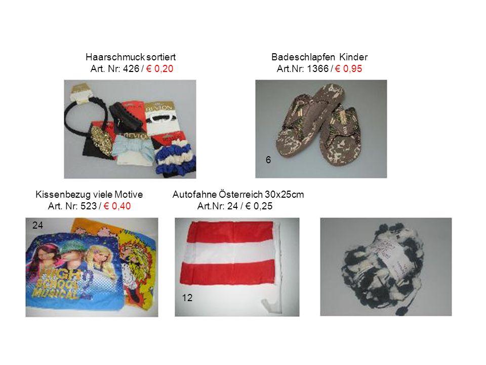 Haarschmuck sortiert Badeschlapfen Kinder Art. Nr: 426 / € 0,20 Art.Nr: 1366 / € 0,95 Kissenbezug viele Motive Autofahne Österreich 30x25cm Art. Nr: 5