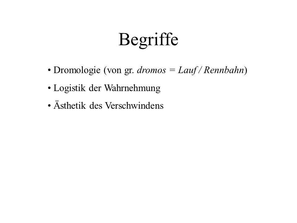 Dromologie (von gr. dromos = Lauf / Rennbahn) Logistik der Wahrnehmung Ästhetik des Verschwindens Begriffe