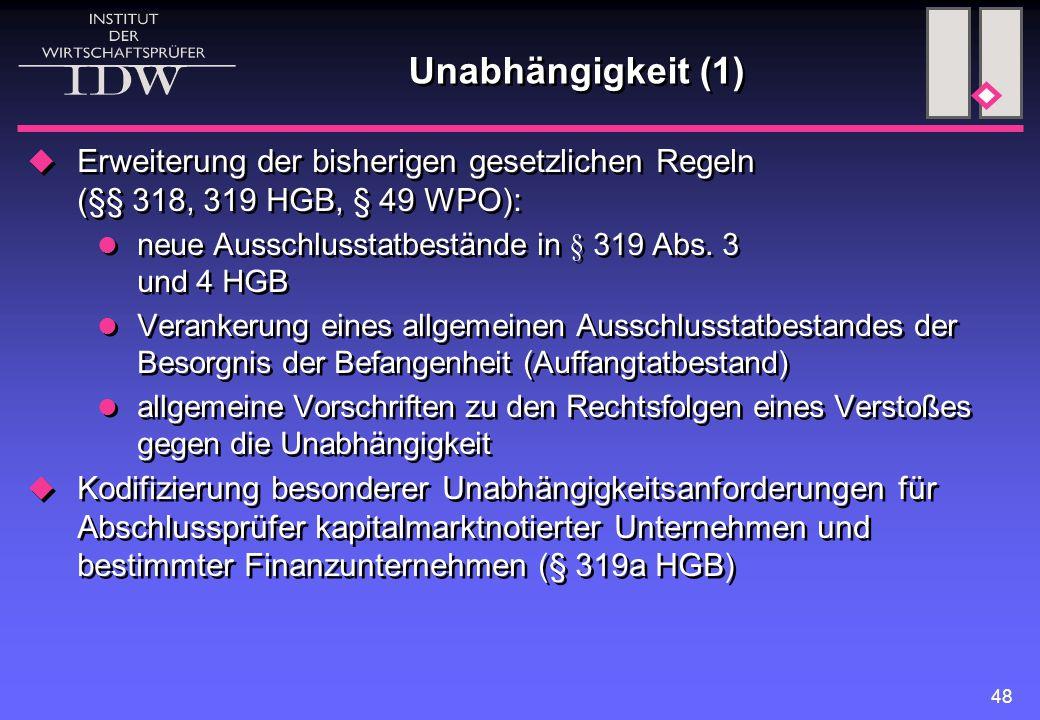 48 Unabhängigkeit (1)  Erweiterung der bisherigen gesetzlichen Regeln (§§ 318, 319 HGB, § 49 WPO): neue Ausschlusstatbestände in § 319 Abs. 3 und 4 H