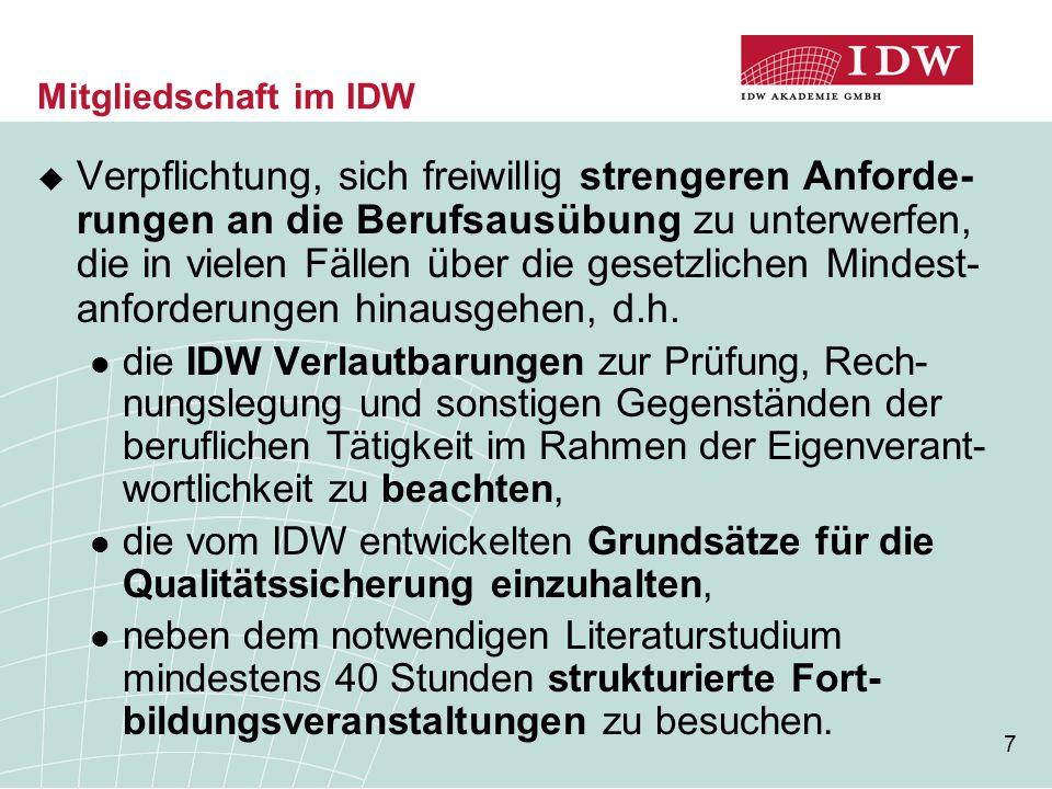 7 Mitgliedschaft im IDW  Verpflichtung, sich freiwillig strengeren Anforde- rungen an die Berufsausübung zu unterwerfen, die in vielen Fällen über die gesetzlichen Mindest- anforderungen hinausgehen, d.h.